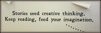 Stories seed creative thinking; keep reading, feed your imagination.